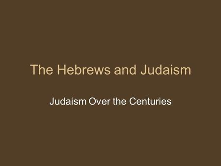 The Hebrews and Judaism Judaism Over the Centuries.