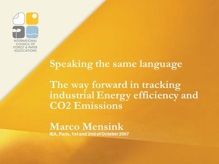 Speaking the same language The way forward in tracking industrial Energy efficiency and CO2 Emissions Marco Mensink IEA, Paris, 1st and 2nd of October.