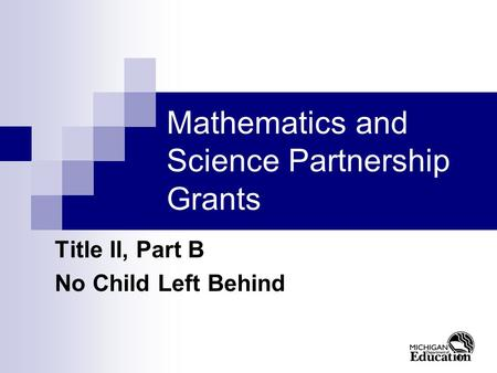 11 Mathematics and Science Partnership Grants Title II, Part B No Child Left Behind.