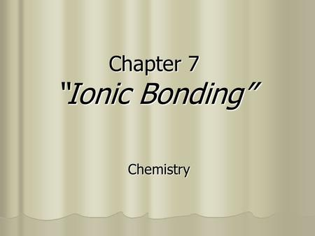 "Chapter 7 ""Ionic Bonding"" Chemistry Section 7.1 - Ions OBJECTIVES: OBJECTIVES: Determine the number of valence electrons in an atom of a representative."