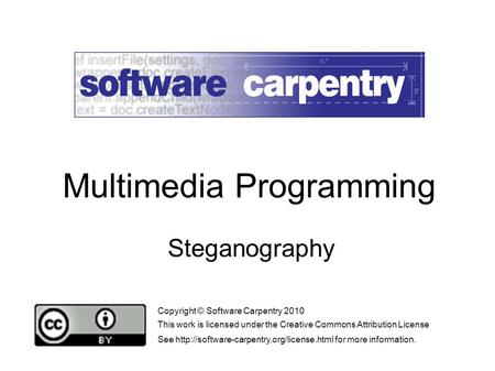 Steganography Copyright © Software Carpentry 2010 This work is licensed under the Creative Commons Attribution License See