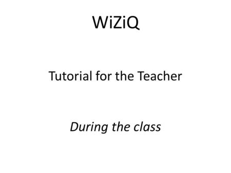 WiZiQ Tutorial for the Teacher During the class. After you launch the class, you will enter our virtual classroom.