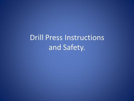 Drill Press Instructions and Safety.. Safety Glasses Safety Glasses MUST be worn in the wood shop at ALL TIMES.