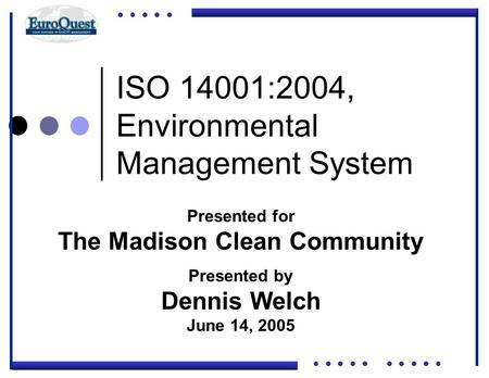 ISO 14001:2004, Environmental Management System © ART an affiliate of EuroQuest 2001 Presented for The Madison Clean Community Presented by Dennis Welch.
