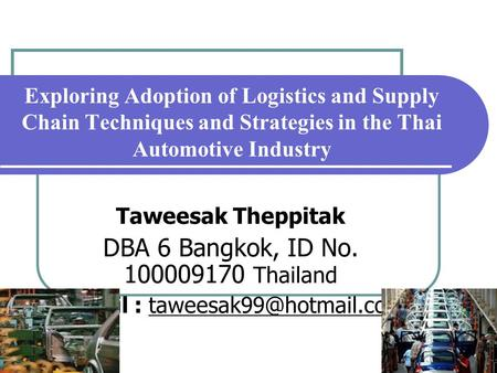 1 Exploring Adoption of Logistics and Supply Chain Techniques and Strategies in the Thai Automotive Industry Taweesak Theppitak DBA 6 Bangkok, ID No. 100009170.