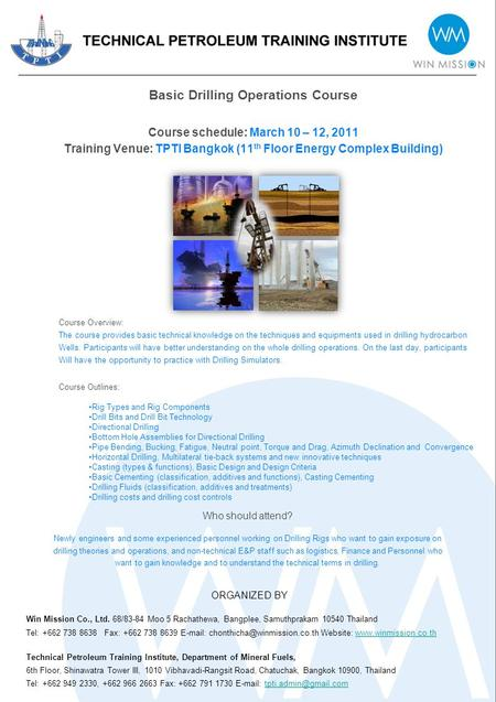 Basic Drilling Operations Course Course schedule: March 10 – 12, 2011 Training Venue: TPTI Bangkok (11 th Floor Energy Complex Building) Course Overview: