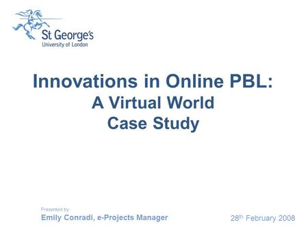 28 th February 2008 Innovations in Online PBL: A Virtual World Case Study Presented by Emily Conradi, e-Projects Manager.