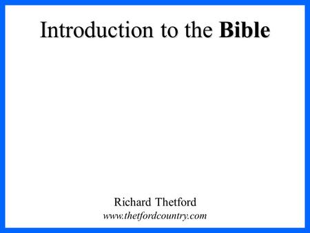 Introduction to the Bible Richard Thetford www.thetfordcountry.com.