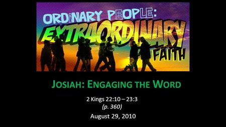 J OSIAH : E NGAGING THE W ORD 2 Kings 22:10 – 23:3 (p. 360) August 29, 2010.