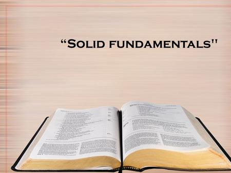 """Solid fundamentals. In any Profession, Sport or activity there are basic fundamentals. A disturbing trend seen too often in many Christians is their."