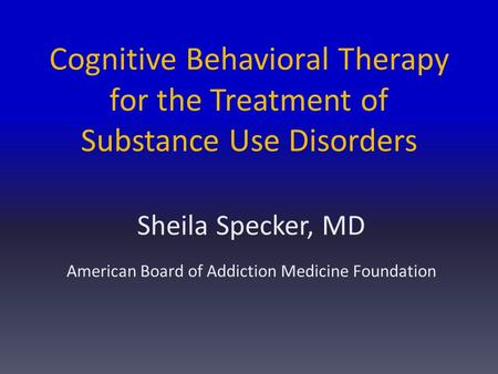 Cognitive Behavioral Therapy for the Treatment of Substance Use Disorders Sheila Specker, MD American Board of Addiction Medicine Foundation.