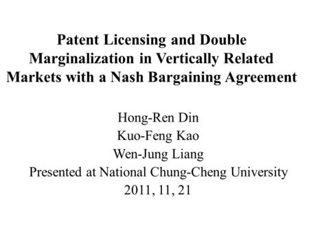 Patent Licensing and Double Marginalization in Vertically Related Markets with a Nash Bargaining Agreement Hong-Ren Din Kuo-Feng Kao Wen-Jung Liang Presented.
