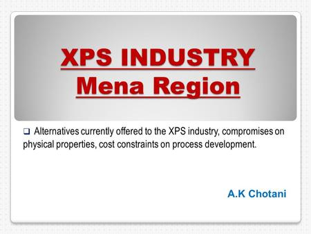 XPS INDUSTRY Mena Region  Alternatives currently offered to the XPS industry, compromises on physical properties, cost constraints on process development.