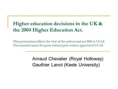 Higher education decisions in the UK & the 2004 Higher Education Act. This presentation reflects the view of the authors and not BIS or UCAS. This material.