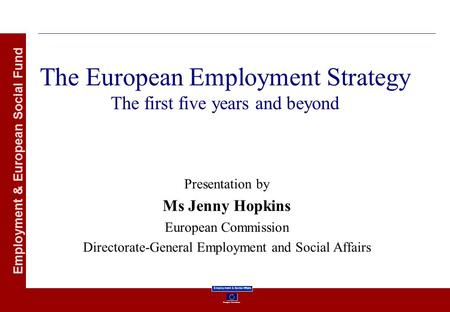 European Commission Employment & Social Affairs Employment & European Social Fund The European Employment Strategy The first five years and beyond Presentation.