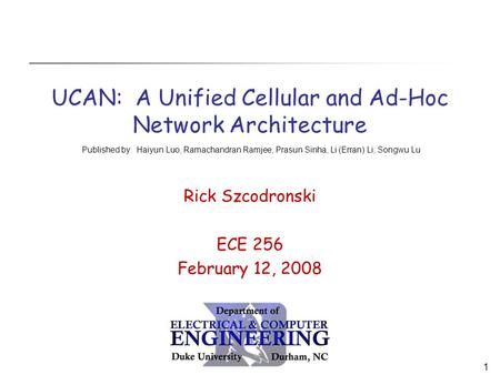 1 UCAN: A Unified Cellular and Ad-Hoc Network Architecture Rick Szcodronski ECE 256 February 12, 2008 Published by: Haiyun Luo, Ramachandran Ramjee, Prasun.