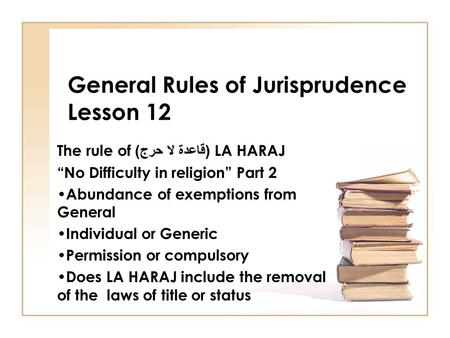 "General Rules of Jurisprudence Lesson 12 The rule of ( قاعدة لا حرج ) LA HARAJ ""No Difficulty in religion"" Part 2 Abundance of exemptions from General."