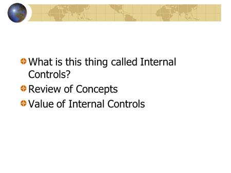 What is this thing called Internal Controls? Review of Concepts Value of Internal Controls.