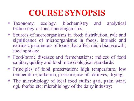 COURSE SYNOPSIS Taxonomy, ecology, biochemistry and analytical technology of food microorganisms. Sources of microorganisms in food; distribution, role.