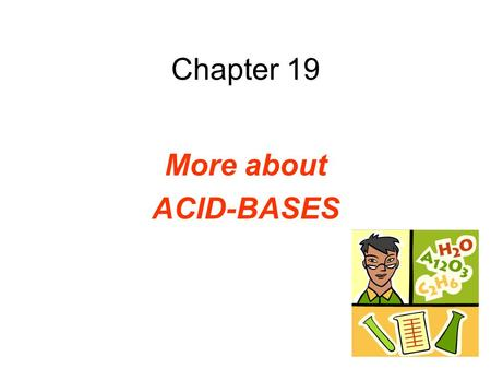 Chapter 19 More about ACID-BASES. Self-Ionization of Water Two water molecules produce a hydronium ion & a hydroxide ion by the transfer of a proton.