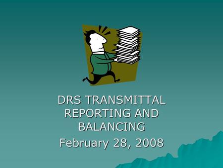 DRS TRANSMITTAL REPORTING AND BALANCING February 28, 2008.