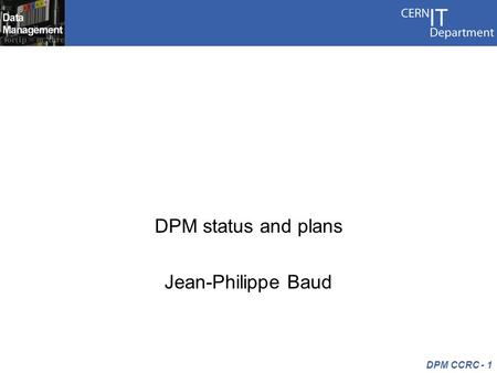 DPM CCRC - 1 Research and developments DPM status and plans Jean-Philippe Baud.