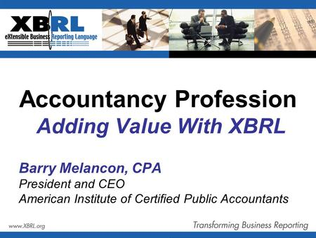 Accountancy Profession Adding Value With XBRL Barry Melancon, CPA President and CEO American Institute of Certified Public Accountants.