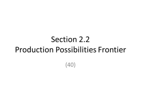 Section 2.2 Production Possibilities Frontier (40)