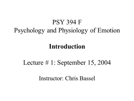 PSY 394 F Psychology and Physiology of Emotion Introduction Lecture # 1: September 15, 2004 Instructor: Chris Bassel.