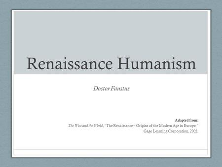 "Renaissance Humanism Doctor Faustus Adapted from: The West and the World, ""The Renaissance – Origins of the Modern Age in Europe."" Gage Learning Corporation,"