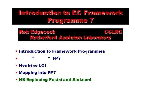 "Introduction to EC Framework Programme 7 Rob Edgecock CCLRC Rutherford Appleton Laboratory Introduction to Framework Programmes "" "" FP7 Neutrino LOI Mapping."