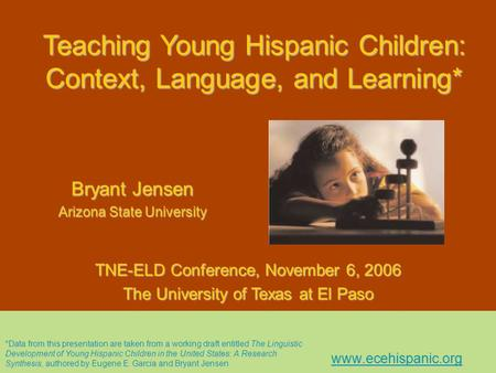 Teaching Young Hispanic Children: Context, Language, and Learning* Bryant Jensen Arizona State University TNE-ELD Conference, November 6, 2006 The University.