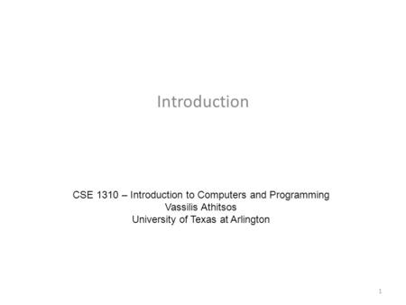 Introduction CSE 1310 – Introduction to Computers and Programming Vassilis Athitsos University of Texas at Arlington 1.