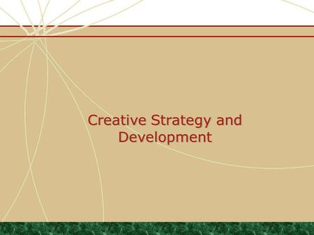 Creative Strategy and Development. Agenda Understand and be able to articulate the message development process Understand the structure, content and purpose.