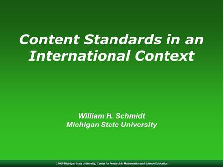 © 2006 Michigan State University, Center for Research in Mathematics and Science Education Content Standards in an International Context William H. Schmidt.
