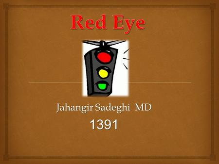 Jahangir Sadeghi MD 1391.  1) Inflammation 2) Infection We approach to RED Eye through pathology.