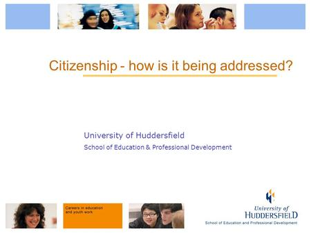 University of Huddersfield School of Education & Professional Development Citizenship - how is it being addressed?