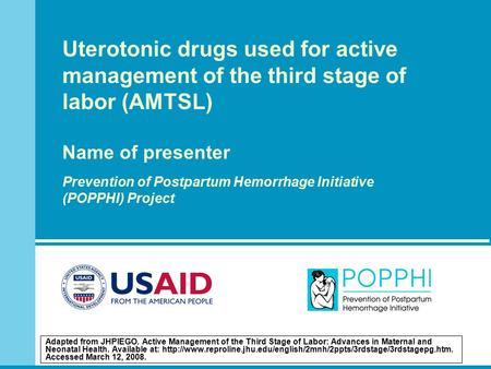 Uterotonic drugs used for active management of the third stage of labor (AMTSL) Name of presenter Prevention of Postpartum Hemorrhage Initiative (POPPHI)