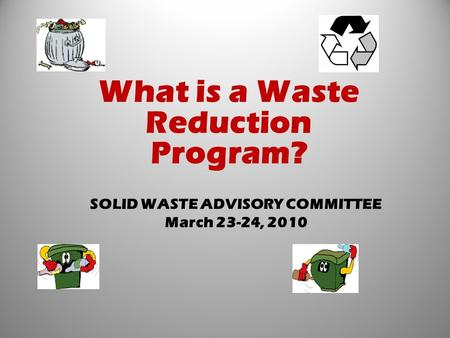 SOLID WASTE ADVISORY COMMITTEE March 23-24, 2010 What is a Waste Reduction Program?