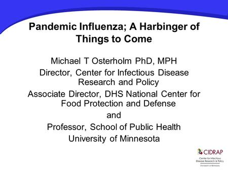 Pandemic Influenza; A Harbinger of Things to Come Michael T Osterholm PhD, MPH Director, Center for Infectious Disease Research and Policy Associate Director,