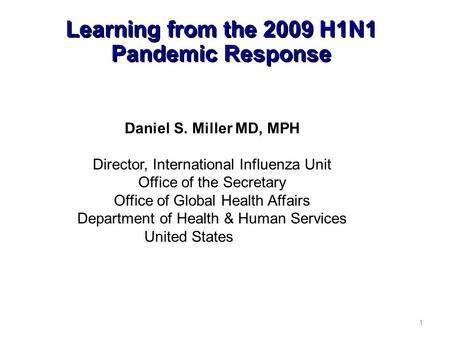 Learning from the 2009 H1N1 Pandemic Response 1 Daniel S. Miller MD, MPH Director, International Influenza Unit Office of the Secretary Office of Global.