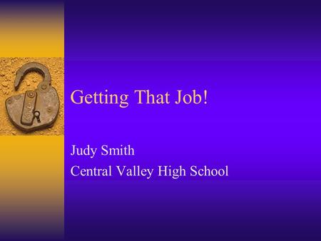 Getting That Job! Judy Smith Central Valley High School.