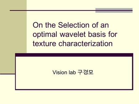 On the Selection of an optimal wavelet basis for texture characterization Vision lab 구경모.