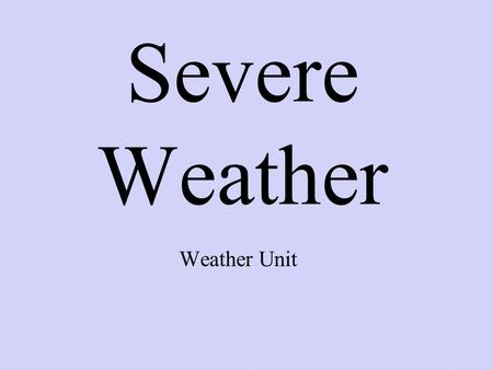 Severe Weather Weather Unit. Thunderstorms A severe storm with lightning, thunder, heavy rains, and strong winds.