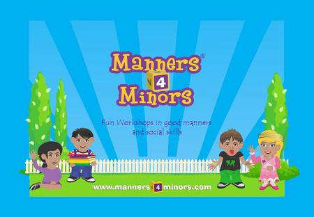 Fun Workshops in good manners and social skills. Our vision To be a global thought leader and teacher of the real world values and principals which make.