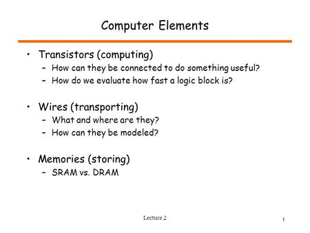 Lecture 2 1 Computer Elements Transistors (computing) –How can they be connected to do something useful? –How do we evaluate how fast a logic block is?