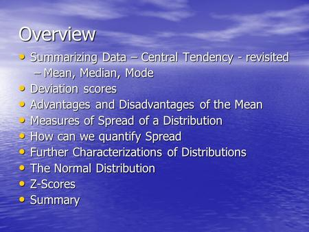 Overview Summarizing Data – Central Tendency - revisited Summarizing Data – Central Tendency - revisited –Mean, Median, Mode Deviation scores Deviation.