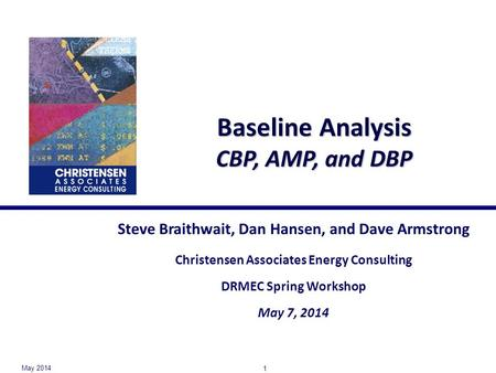 Baseline Analysis CBP, AMP, and DBP Steve Braithwait, Dan Hansen, and Dave Armstrong Christensen Associates Energy Consulting DRMEC Spring Workshop May.