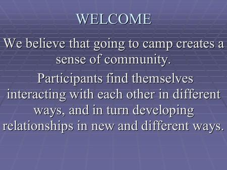 WELCOME We believe that going to camp creates a sense of community. Participants find themselves interacting with each other in different ways, and in.