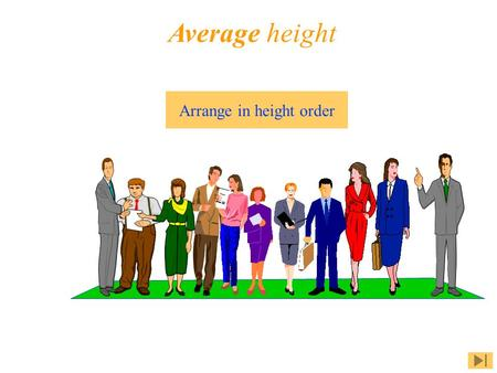 Average height Arrange in height order. 2.0 m 1.5 m 1.51.6 1.6 1.6 1.65 1.751.85 1.81.91.55 Click on a topic Average height Mean Median Mode Summary.